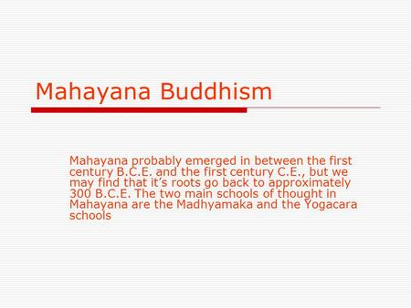 Mahayana Buddhism Mahayana probably emerged in between the first century B.C.E. and the first century C.E., but we may find that it's roots go back to.