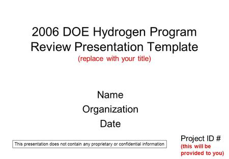 2006 DOE Hydrogen Program Review Presentation Template (replace with your title) Name Organization Date Project ID # (this will be provided to you) This.
