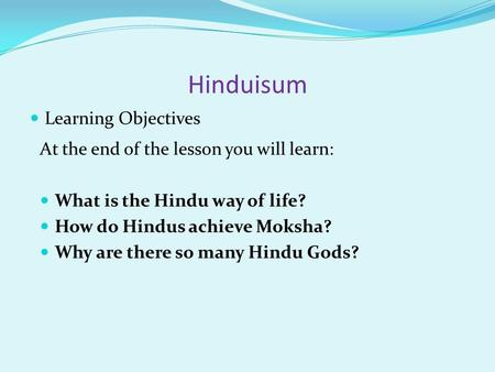 Hinduisum Learning Objectives At the end of the lesson you will learn: What is the Hindu way of life? How do Hindus achieve Moksha? Why are there so many.