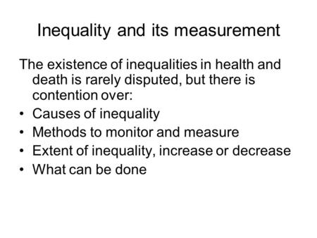 Inequality and its measurement The existence of inequalities in health and death is rarely disputed, but there is contention over: Causes of inequality.