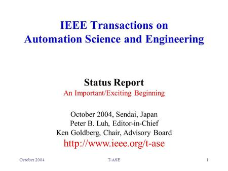 October 2004T-ASE1 IEEE Transactions on Automation Science and Engineering Status Report An Important/Exciting Beginning October 2004, Sendai, Japan Peter.