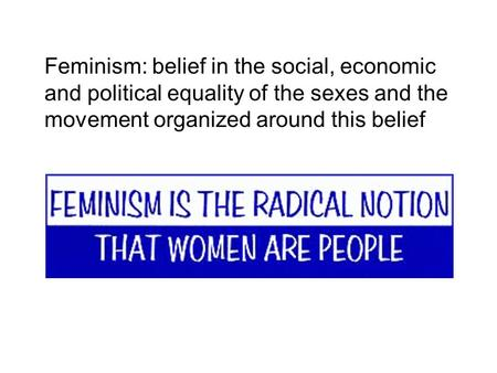 Feminism: belief in the social, economic and political equality of the sexes and the movement organized around this belief.