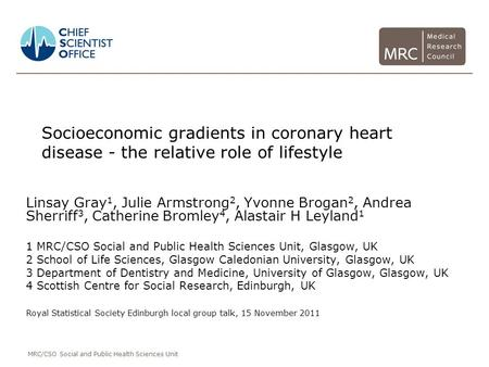 MRC/CSO Social and Public Health Sciences Unit Socioeconomic gradients in coronary heart disease - the relative role of lifestyle Linsay Gray 1, Julie.