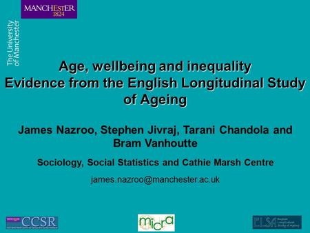 Age, wellbeing and inequality Evidence from the English Longitudinal Study of Ageing James Nazroo, Stephen Jivraj, Tarani Chandola and Bram Vanhoutte Sociology,