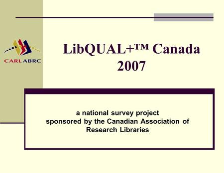 LibQUAL+™ Canada 2007 a national survey project sponsored by the Canadian Association of Research Libraries.