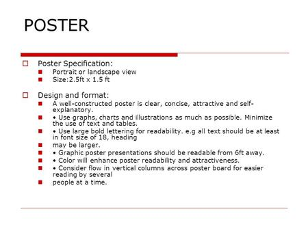 POSTER  Poster Specification: Portrait or landscape view Size:2.5ft x 1.5 ft  Design and format: A well-constructed poster is clear, concise, attractive.
