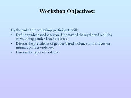 By the end of the workshop, participants will: Define gender based violence; Understand the myths and realities surrounding gender-based violence; Discuss.