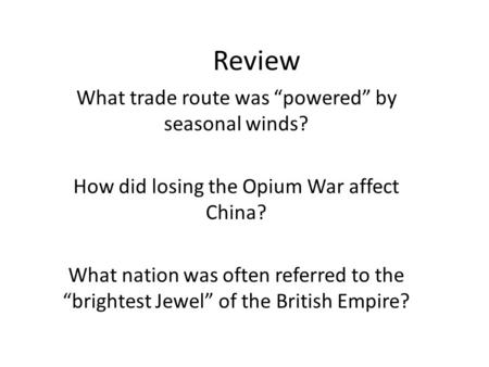 "Review What trade route was ""powered"" by seasonal winds? How did losing the Opium War affect China? What nation was often referred to the ""brightest Jewel"""