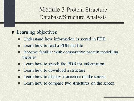 Module 3 Protein Structure Database/Structure Analysis Learning objectives Understand how information is stored in PDB Learn how to read a PDB flat file.