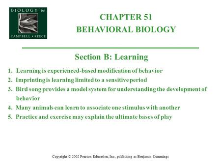 CHAPTER 51 BEHAVIORAL BIOLOGY Copyright © 2002 Pearson Education, Inc., publishing as Benjamin Cummings Section B: Learning 1.Learning is experienced-based.