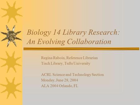 Biology 14 Library Research: An Evolving Collaboration Regina Raboin, Reference Librarian Tisch Library, Tufts University ACRL Science and Technology Section.