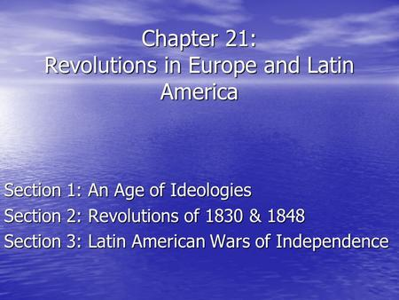 Chapter 21: Revolutions in Europe and Latin America Section 1: An Age of Ideologies Section 2: Revolutions of 1830 & 1848 Section 3: Latin American Wars.