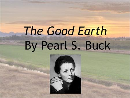 The Good Earth By Pearl S. Buck. Author Background Buck was daughter of Christian missionaries Taken to China as an infant Lived in China most of her.