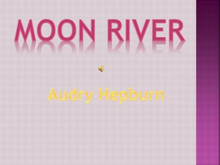 'Moon River' is a song composed by Johnny Mercer (lyrics) and Henry Mancini (music) in 1961. They wrote the song for Audrey Hepburn to fit her vocal.
