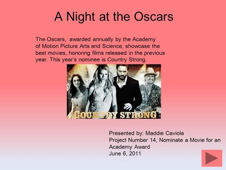 A Night at the Oscars The Oscars, awarded annually by the Academy of Motion Picture Arts and Science, showcase the best movies, honoring films released.