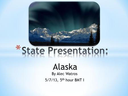 By Alec Watros 5/7/13, 5 th hour BMT I Alaska. The state I am presenting is the 50 th state of the US, Alaska. Some may think Alaska is cold year round,
