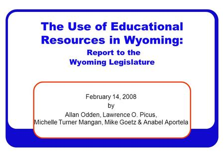 The Use of Educational Resources in Wyoming: Report to the Wyoming Legislature February 14, 2008 by Allan Odden, Lawrence O. Picus, Michelle Turner Mangan,