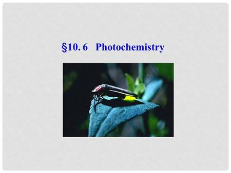 §10. 6 Photochemistry. 6.1 Brief introduction The branch of chemistry which deals with the study of chemical reaction initiated by light. 1) Photochemistry.