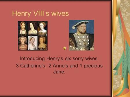 Henry VIII's wives Introducing Henry's six sorry wives. 3 Catherine's, 2 Anne's and 1 precious Jane.