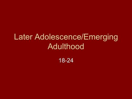 Later Adolescence/Emerging Adulthood 18-24. Developmental Tasks-according to the other experts Autonomy from parents Gender identity (sexual identity)