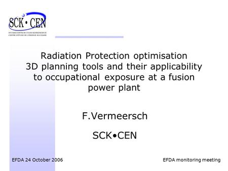 Radiation Protection optimisation 3D planning tools and their applicability to occupational exposure at a fusion power plant F.Vermeersch SCKCEN EFDA 24.