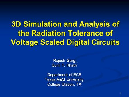 1 3D Simulation and Analysis of the Radiation Tolerance of Voltage Scaled Digital Circuits Rajesh Garg Sunil P. Khatri Department of ECE Texas A&M University.
