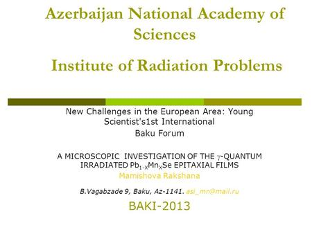 Azerbaijan National Academy of Sciences Institute of Radiation Problems New Challenges in the European Area: Young Scientist's1st International Baku Forum.
