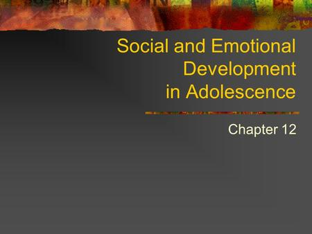 Social and Emotional Development in Adolescence Chapter 12.
