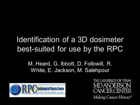 Identification of a 3D dosimeter best-suited for use by the RPC M. Heard, G. Ibbott, D. Followill, R. White, E. Jackson, M. Salehpour.