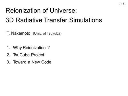 1 / 31 Reionization of Universe: 3D Radiative Transfer Simulations T. Nakamoto (Univ. of Tsukuba) 1. Why Reionization ? 2. TsuCube Project 3. Toward a.