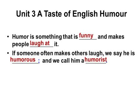 Humor is something that is ______ and makes people ________ it. If someone often makes others laugh, we say he is _________; and we call him a _______.