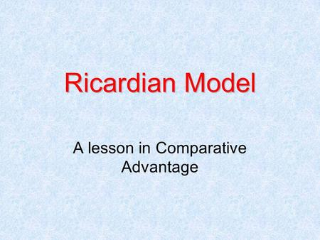 Ricardian Model A lesson in Comparative Advantage.