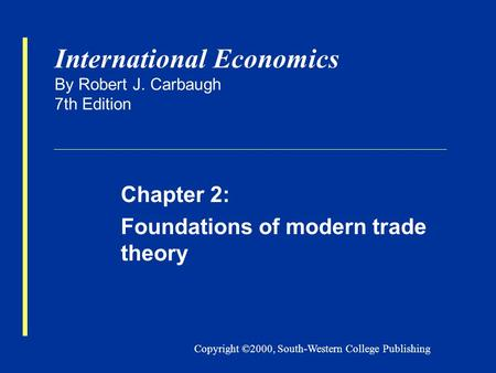 Copyright ©2000, South-Western College Publishing International Economics By Robert J. Carbaugh 7th Edition Chapter 2: Foundations of modern trade theory.