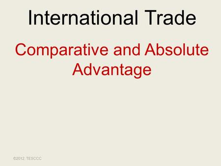 International Trade Comparative and Absolute Advantage ©2012, TESCCC.