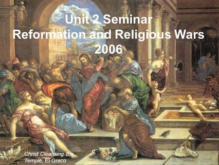 Unit 2 Seminar Reformation and Religious Wars 2006 Christ Cleansing the Temple, El Greco.