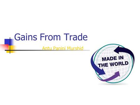 Gains From Trade Antu Panini Murshid. 11/16/2015 Antu Panini Murshid--Principles of Macroeconomics2 Today's Agenda Gains from specialization and trade.