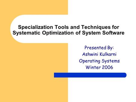 Specialization Tools and Techniques for Systematic Optimization of System Software Presented By: Ashwini Kulkarni Operating Systems Winter 2006.