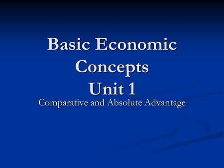Basic Economic Concepts Unit 1 Comparative and Absolute Advantage.
