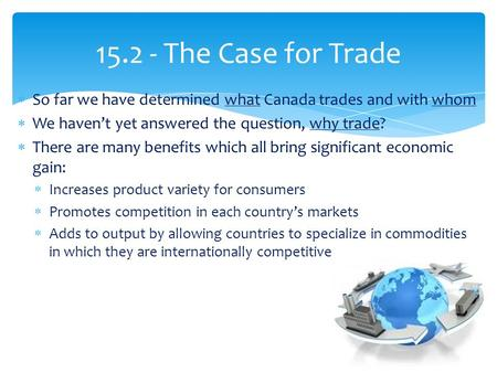 15.2 - The Case for Trade  So far we have determined what Canada trades and with whom  We haven't yet answered the question, why trade?  There are many.