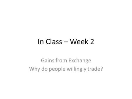 In Class – Week 2 Gains from Exchange Why do people willingly trade?