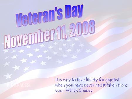 It is easy to take liberty for granted, when you have never had it taken from you. ~Dick Cheney.