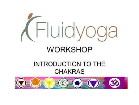 WORKSHOP INTRODUCTION TO THE CHAKRAS. The Chakras, Prana, and the Nadis.