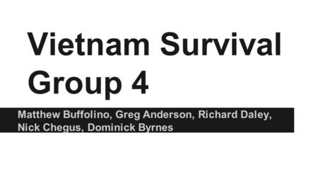 Vietnam Survival Group 4 Matthew Buffolino, Greg Anderson, Richard Daley, Nick Chegus, Dominick Byrnes.