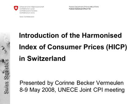 Federal Department of Home Affairs FDHA Federal Statistical Office FSO Introduction of the Harmonised Index of Consumer Prices (HICP) in Switzerland Presented.