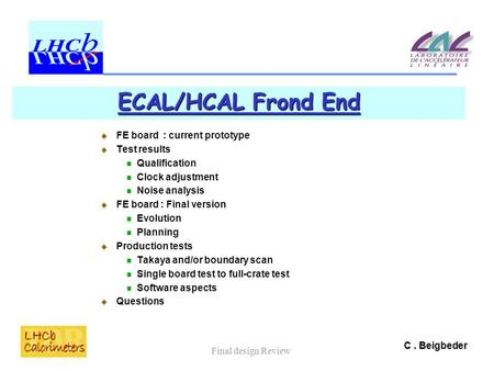 C. Beigbeder Final design Review ECAL/HCAL Frond End  FE board : current prototype  Test results Qualification Clock adjustment Noise analysis  FE board.