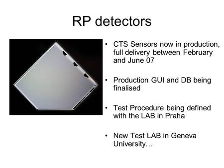 RP detectors CTS Sensors now in production, full delivery between February and June 07 Production GUI and DB being finalised Test Procedure being defined.