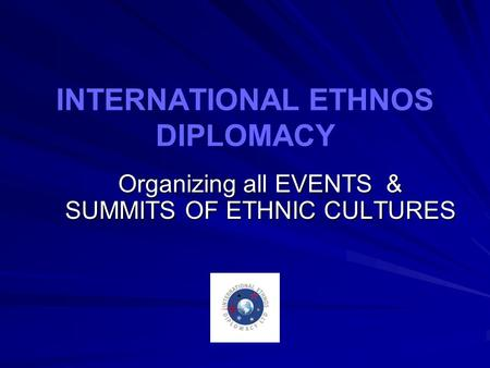 INTERNATIONAL ETHNOS DIPLOMACY Organizing all EVENTS & SUMMITS OF ETHNIC CULTURES.