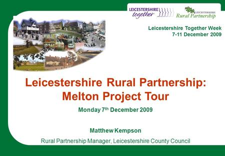 1 Leicestershire Rural Partnership: Melton Project Tour Monday 7 th December 2009 Matthew Kempson Rural Partnership Manager, Leicestershire County Council.