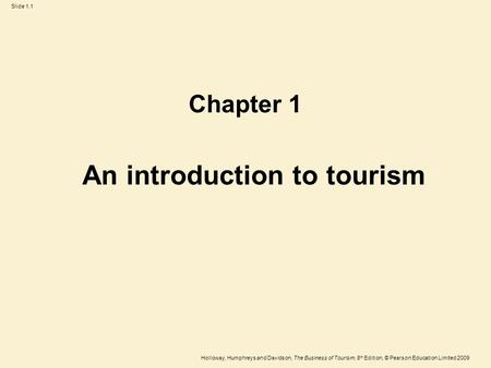 Holloway, Humphreys and Davidson, The Business of Tourism, 8 th Edition, © Pearson Education Limited 2009 Slide 1.1 An introduction to tourism Chapter.