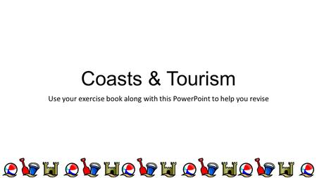 Coasts & Tourism Use your exercise book along with this PowerPoint to help you revise.